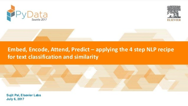 | Presented By Date July 6, 2017 Sujit Pal, Elsevier Labs Embed, Encode, Attend, Predict – applying the 4 step NLP recipe ...
