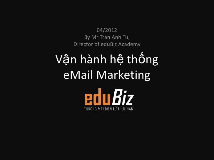 04/2012      By Mr Tran Anh Tu,  Director of eduBiz AcademyVận hành hệ thống eMail Marketing
