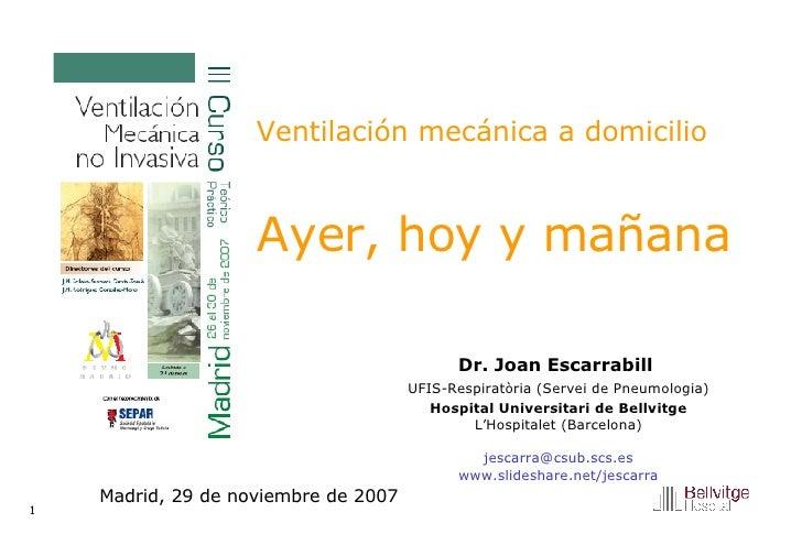 Ventilación mecánica a domicilio   Ayer, hoy y mañana Dr. Joan Escarrabill  UFIS-Respiratòria (Servei de Pneumologia) Hosp...
