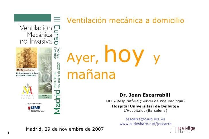Ventilación mecánica a domicilio   Ayer,  hoy  y mañana Dr. Joan Escarrabill  UFIS-Respiratòria (Servei de Pneumologia) Ho...