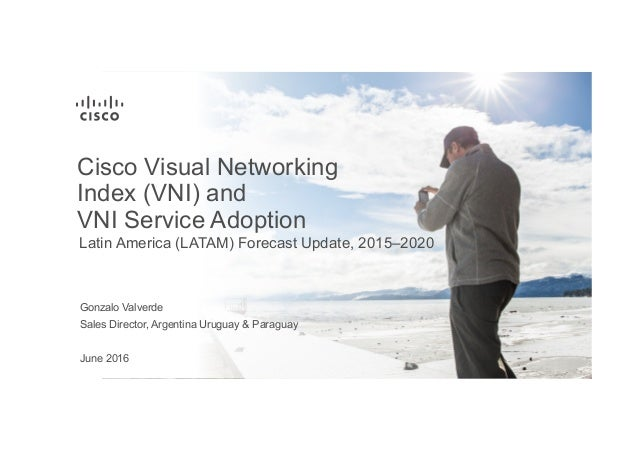 June 2016 Latin America (LATAM) Forecast Update, 2015–2020 Cisco Visual Networking Index (VNI) and VNI Service Adoption Sa...