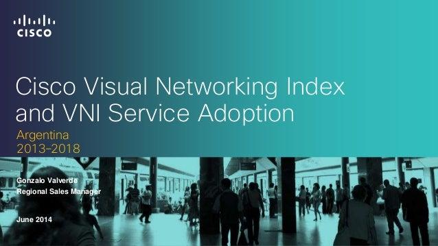 Cisco Visual Networking Index and VNI Service Adoption Gonzalo Valverde June 2014 Argentina 2013–2018 Regional Sales Manag...