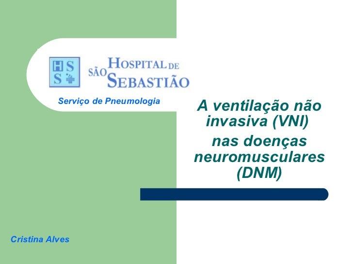 A ventilação não invasiva (VNI)  nas doenças neuromusculares (DNM) Cristina Alves Serviço de Pneumologia