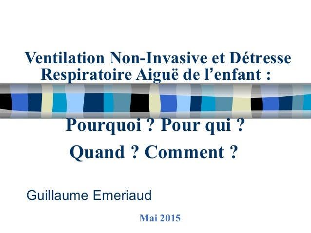 Ventilation Non-Invasive et Détresse Respiratoire Aiguë de l'enfant : Pourquoi ? Pour qui ? Quand ? Comment ? Guillaume Em...