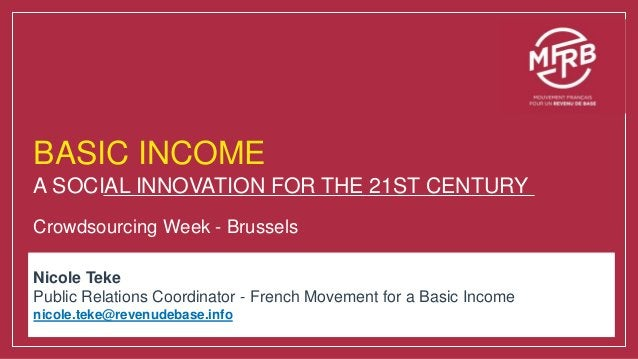 BASIC INCOME A SOCIAL INNOVATION FOR THE 21ST CENTURY Crowdsourcing Week - Brussels Nicole Teke Public Relations Coordinat...