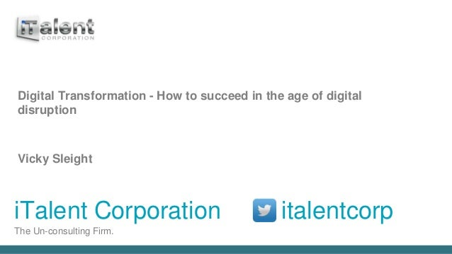 iTalent Corporation italentcorp The Un-consulting Firm. Digital Transformation - How to succeed in the age of digital disr...