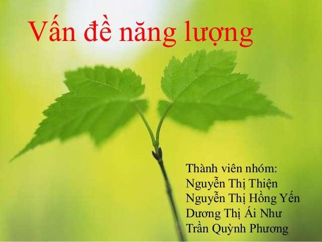 Vấn đề năng lượng  Thành viên nhóm:  Nguyễn Thị Thiện  Nguyễn Thị Hồng Yến  Dương Thị Ái Như  Trần Quỳnh Phương