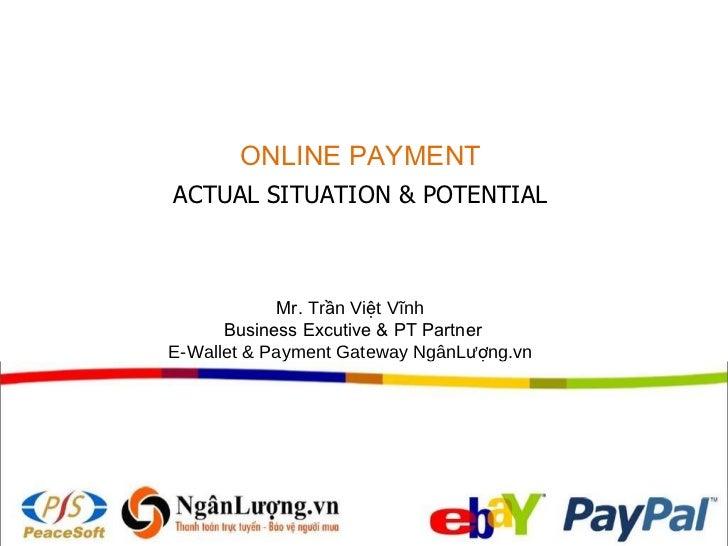 ONLINE PAYMENT ACTUAL SITUATION & POTENTIAL Mr.  Trần Việt Vĩnh  Business Excutive  & PT  Partner E-Wallet  &  Payment Gat...