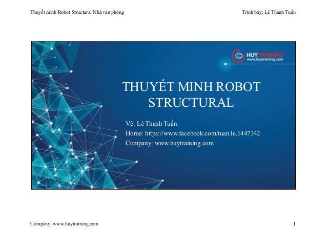 Thuyết minh Robot Structural Nhà văn phòng Trình bày: Lê Thanh Tuấn Company: www.huytraining.com 1 THUYẾT MINH ROBOT STRUC...