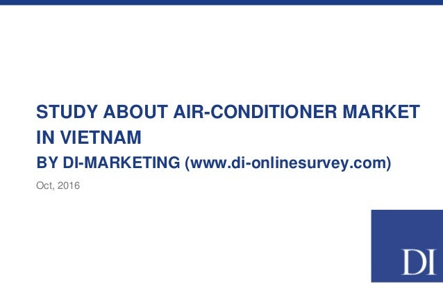 STUDY ABOUT AIR-CONDITIONER MARKET IN VIETNAM BY DI-MARKETING (www.di-onlinesurvey.com) Oct, 2016