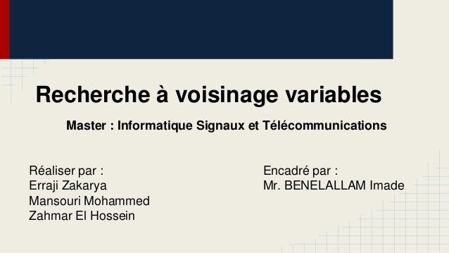 Recherche à voisinage variables Master : Informatique Signaux et Télécommunications  Réaliser par : Erraji Zakarya Mansour...