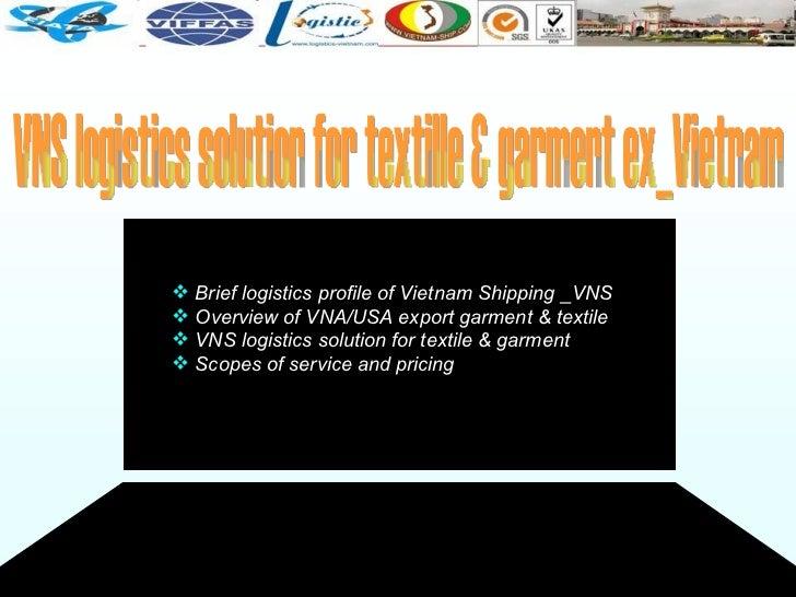 VNS logistics solution for textille & garment ex_Vietnam <ul><li>Brief logistics profile of Vietnam Shipping _VNS </li></u...
