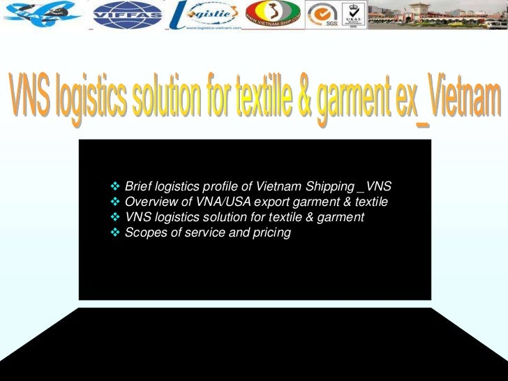  Brief logistics profile of Vietnam Shipping _VNS Overview of VNA/USA export garment & textile VNS logistics solution f...