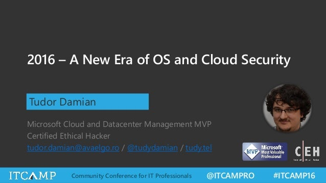 @ITCAMPRO #ITCAMP16Community Conference for IT Professionals 2016 – A New Era of OS and Cloud Security Tudor Damian Micros...