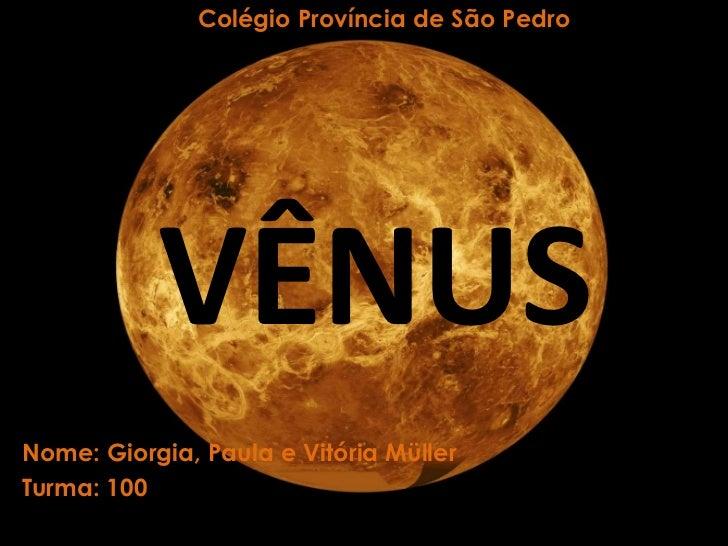 Colégio Província de São Pedro<br />VÊNUS<br />Nome: Giorgia, Paula e Vitória Müller<br />Turma: 100<br />