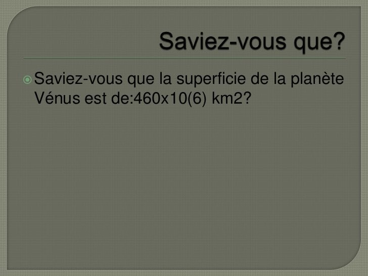 Saviez-vous que?<br />Saviez-vous que la superficie de la planète Vénus est de:460x10(6) km2?<br />