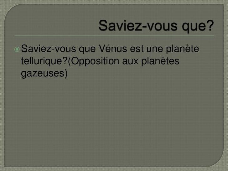Saviez-vous que?<br />Saviez-vous que Vénus est une planète tellurique?(Opposition aux planètes gazeuses)<br />