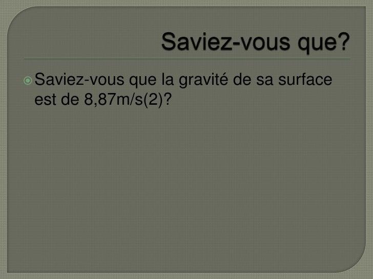 Saviez-vous que?<br />Saviez-vous que la gravité de sa surface est de 8,87m/s(2)?<br />