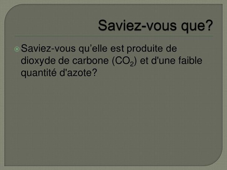 Saviez-vous que?<br />Saviez-vous qu'elle est produite de dioxyde de carbone (CO2) et d'une faible quantité d'azote?<br />