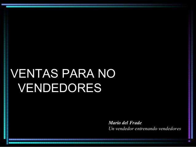VENTAS PARA NO VENDEDORES            Mario del Frade            Un vendedor entrenando vendedores