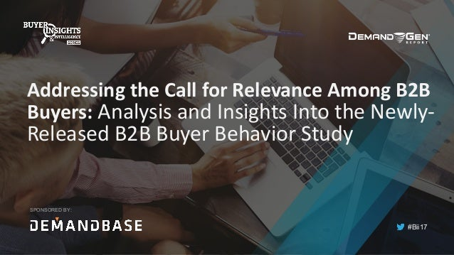 #Bii17 Addressing	the	Call	for	Relevance	Among	B2B	 Buyers:	Analysis	and	Insights	Into	the	Newly- Released	B2B	Buyer	Behav...