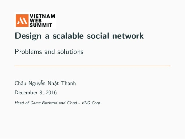 Design a scalable social network Problems and solutions Châu Nguyễn Nhật Thanh December 8, 2016 Head of Game Backend and C...