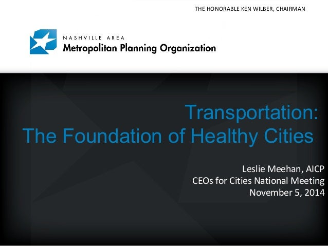 THE HONORABLE KEN WILBER, CHAIRMAN  Mayor Karl Dean, Chairman  Transportation:  The Foundation of Healthy Cities  Leslie M...
