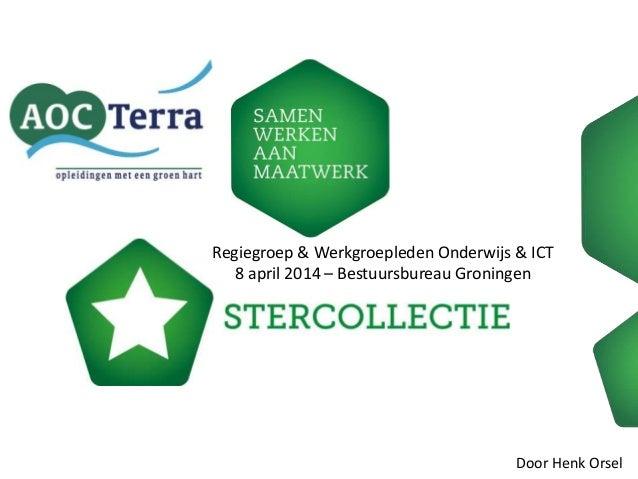 Regiegroep & Werkgroepleden Onderwijs & ICT 8 april 2014 – Bestuursbureau Groningen Door Henk Orsel