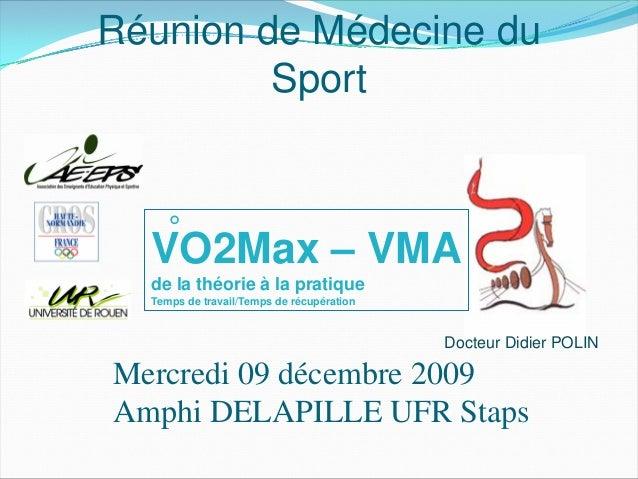 Réunion de Médecine du Sport Mercredi 09 décembre 2009 Amphi DELAPILLE UFR Staps Docteur Didier POLIN VO2Max – VMA de la t...