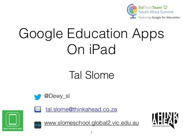 Google Education Apps On iPad Tal Slome @Dewy_sl  tal.slome@thinkahead.co.za  www.slomeschool.global2.vic.edu.au 1
