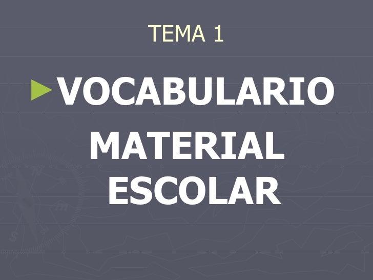 TEMA 1 <ul><li>VOCABULARIO  </li></ul><ul><li>MATERIAL ESCOLAR </li></ul>
