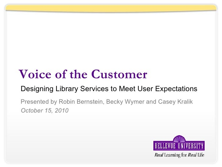 Voice of the Customer Designing Library Services to Meet User Expectations Presented by Robin Bernstein, Becky Wymer and C...