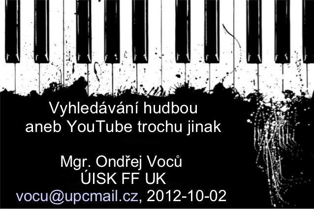 Vyhledávání hudbou aneb YouTube trochu jinak     Mgr. Ondřej Voců       ÚISK FF UKvocu@upcmail.cz, 2012-10-02