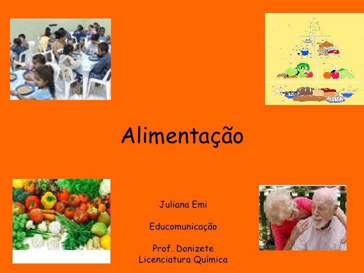 Alimentação Juliana Emi Educomunicação Prof. Donizete Licenciatura Química