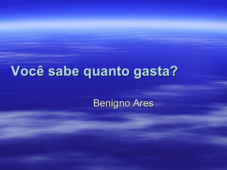 Você sabe quanto gasta?   Benigno Ares