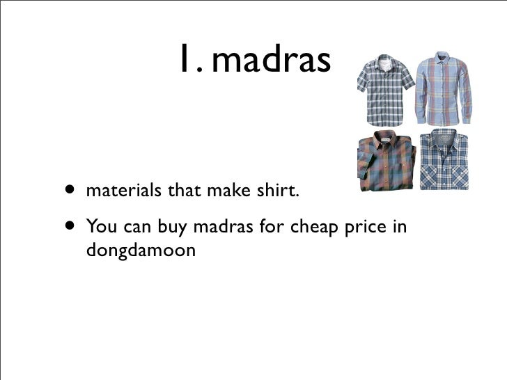 1. madras   • materials that make shirt. • You can buy madras for cheap price in   dongdamoon