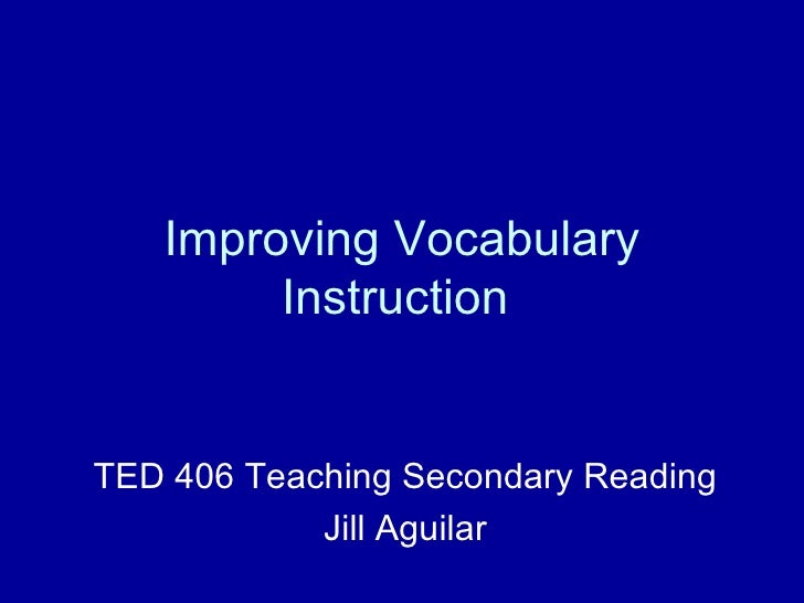 Improving Vocabulary Instruction  TED 406 Teaching Secondary Reading Jill Aguilar