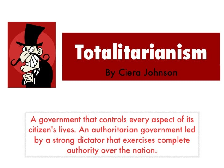 Totalitarianism                      By Ciera Johnson A government that controls every aspect of itscitizens lives. An aut...