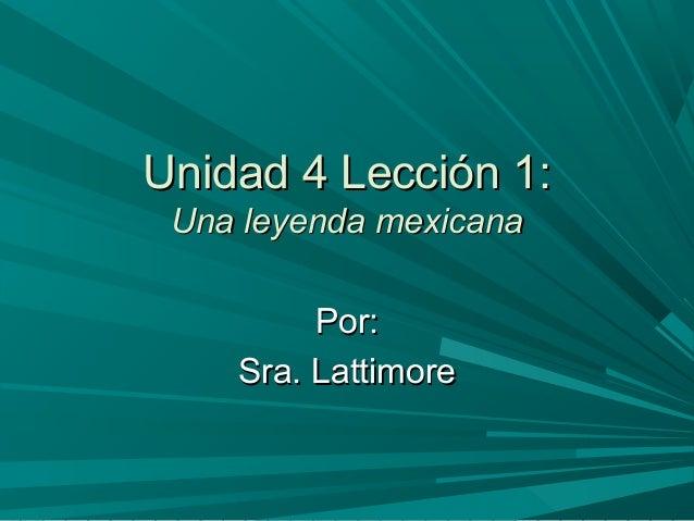 Unidad 4 Lección 1:Unidad 4 Lección 1: Una leyenda mexicanaUna leyenda mexicana Por:Por: Sra. LattimoreSra. Lattimore