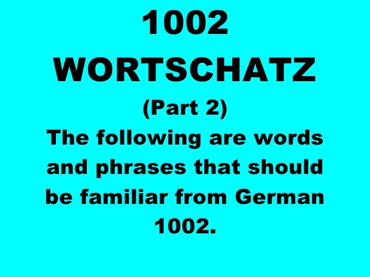 1002 WORTSCHATZ (Part 2) The following are words and phrases that should be familiar from German 1002.