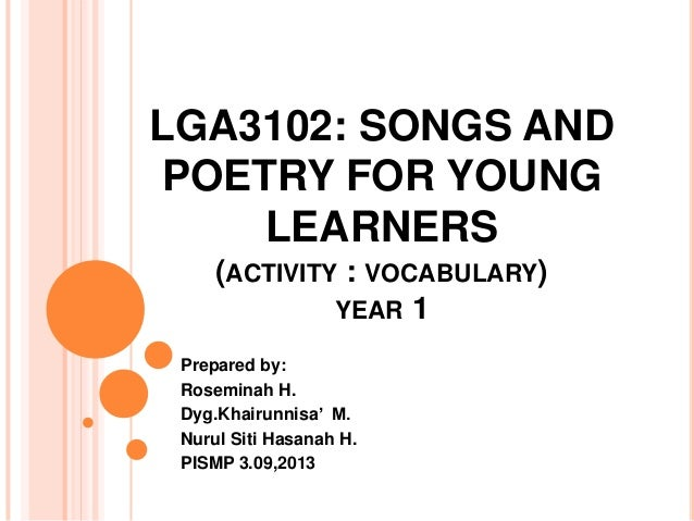 LGA3102: SONGS ANDPOETRY FOR YOUNGLEARNERS(ACTIVITY : VOCABULARY)YEAR 1Prepared by:Roseminah H.Dyg.Khairunnisa' M.Nurul Si...