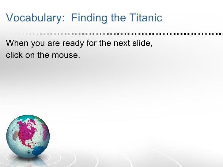Vocabulary:  Finding the Titanic <ul><li>When you are ready for the next slide, </li></ul><ul><li>click on the mouse. </li...