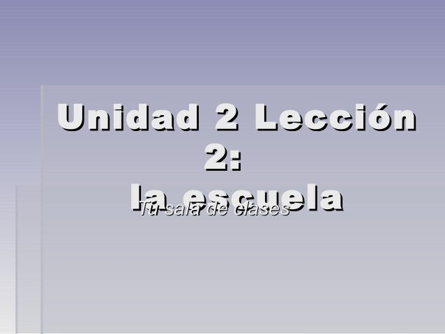 Unidad 2 LecciónUnidad 2 Lección 2:2: la escuelala escuelaTu sala de clasesTu sala de clases