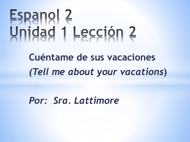 Cuéntame de sus vacaciones (Tell me about your vacations) Por: Sra. Lattimore