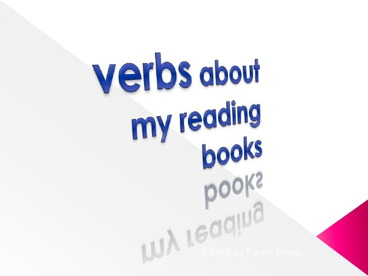 verbsabout my reading books<br />Editedby Pedro Moya<br />