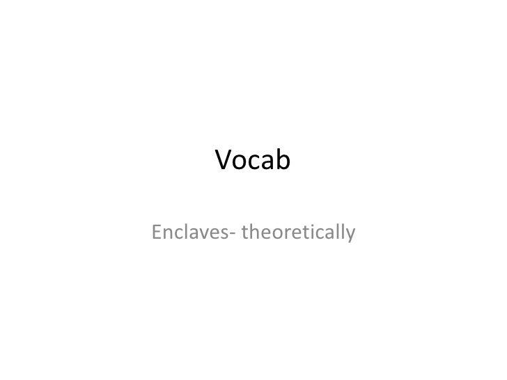 Vocab<br />Enclaves- theoretically<br />