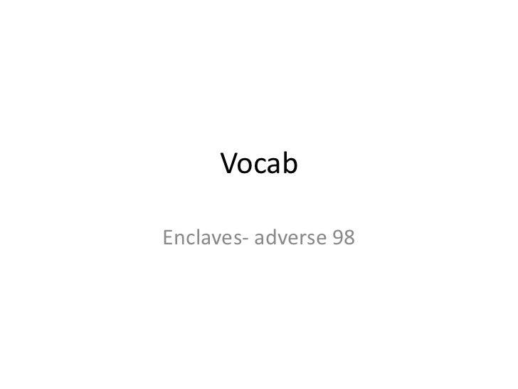 Vocab<br />Enclaves- adverse 98<br />