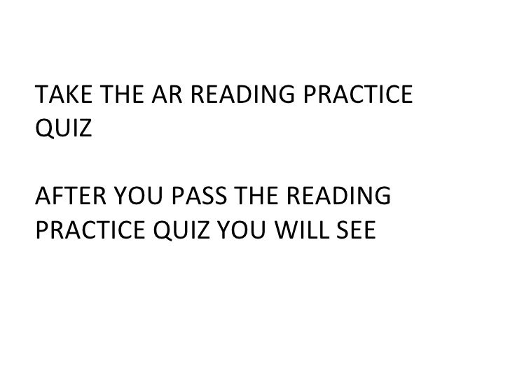 TAKE THE AR READING PRACTICE QUIZ  AFTER YOU PASS THE READING PRACTICE QUIZ YOU WILL SEE