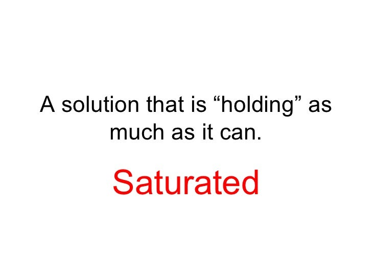 """A solution that is """"holding"""" as       much as it can.       Saturated"""