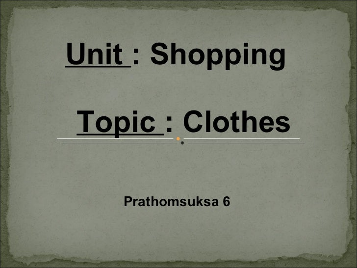 Unit  : Shopping Topic  : Clothes Prathomsuksa 6